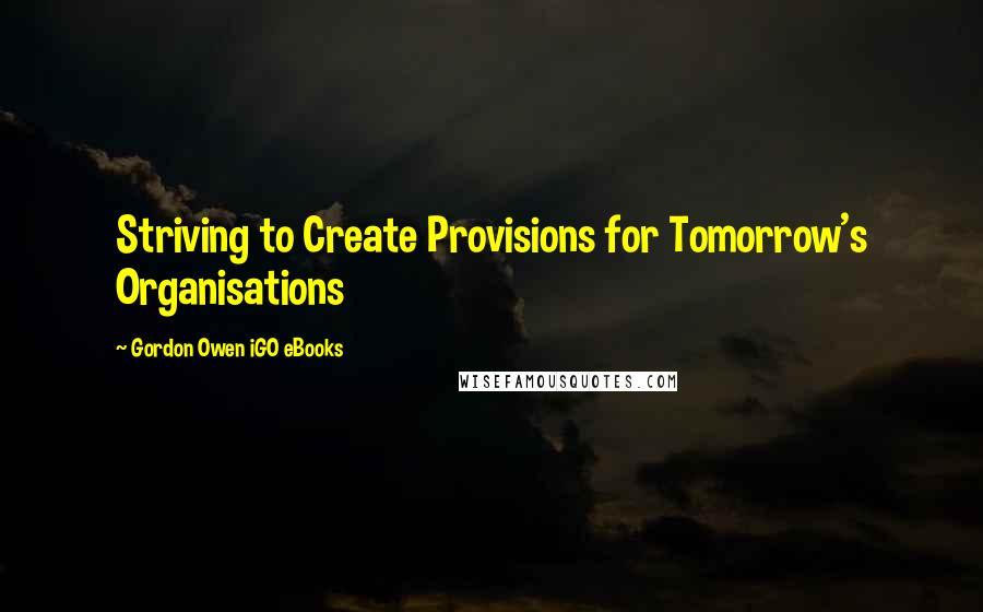 Gordon Owen IGO EBooks quotes: Striving to Create Provisions for Tomorrow's Organisations