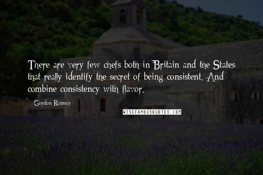 Gordon Ramsay quotes: There are very few chefs both in Britain and the States that really identify the secret of being consistent. And combine consistency with flavor.