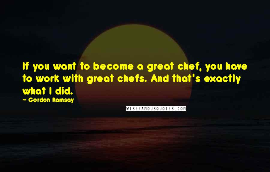 Gordon Ramsay quotes: If you want to become a great chef, you have to work with great chefs. And that's exactly what I did.