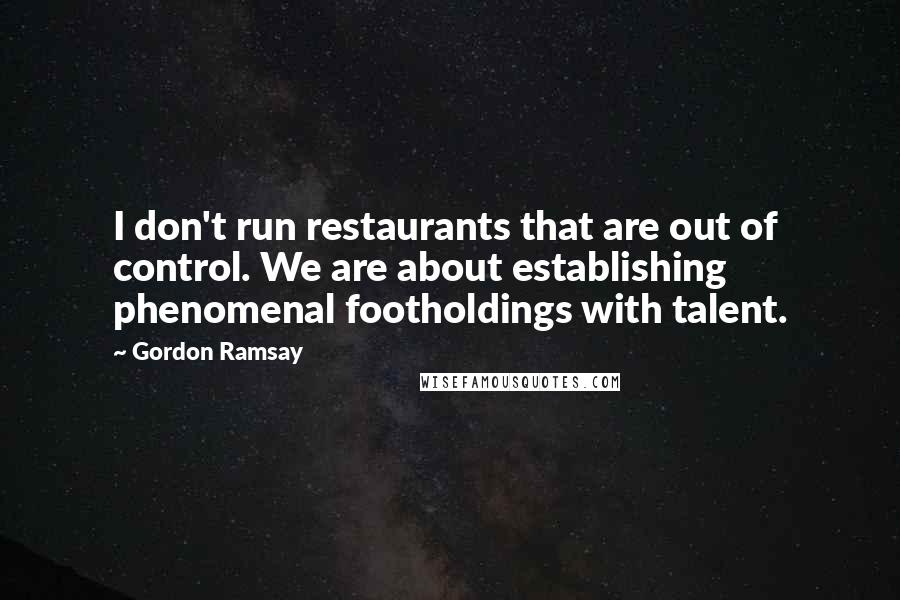 Gordon Ramsay quotes: I don't run restaurants that are out of control. We are about establishing phenomenal footholdings with talent.