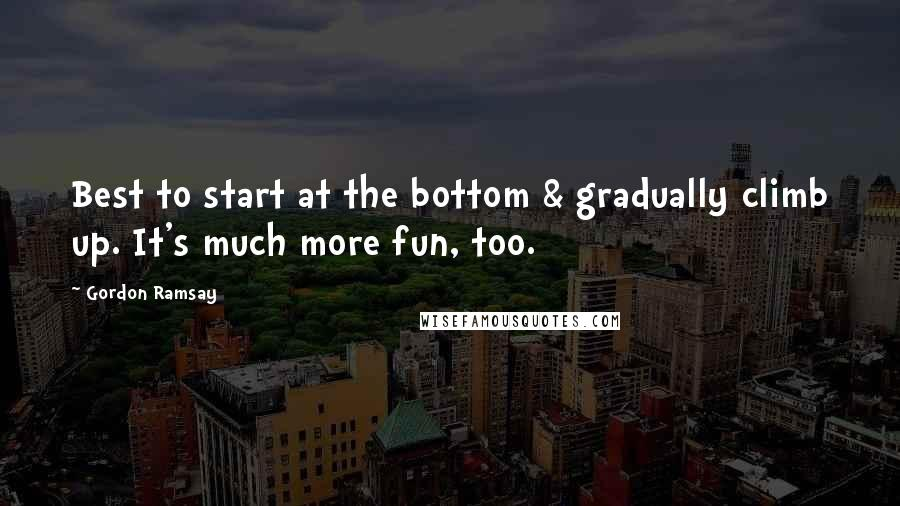 Gordon Ramsay quotes: Best to start at the bottom & gradually climb up. It's much more fun, too.