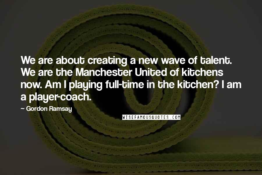 Gordon Ramsay quotes: We are about creating a new wave of talent. We are the Manchester United of kitchens now. Am I playing full-time in the kitchen? I am a player-coach.