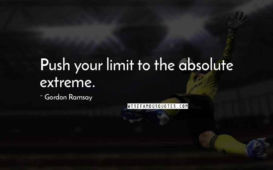 Gordon Ramsay quotes: Push your limit to the absolute extreme.