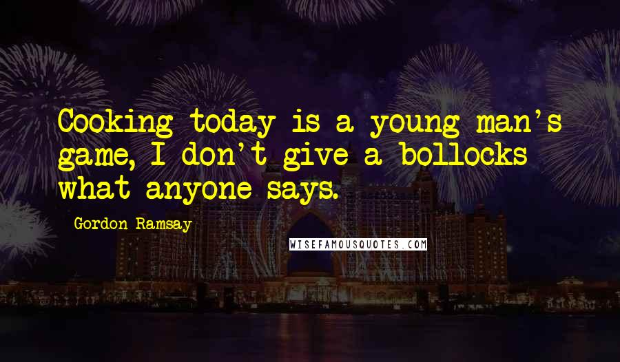 Gordon Ramsay quotes: Cooking today is a young man's game, I don't give a bollocks what anyone says.