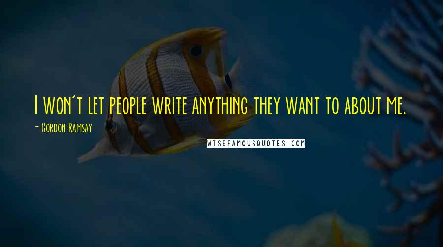 Gordon Ramsay quotes: I won't let people write anything they want to about me.