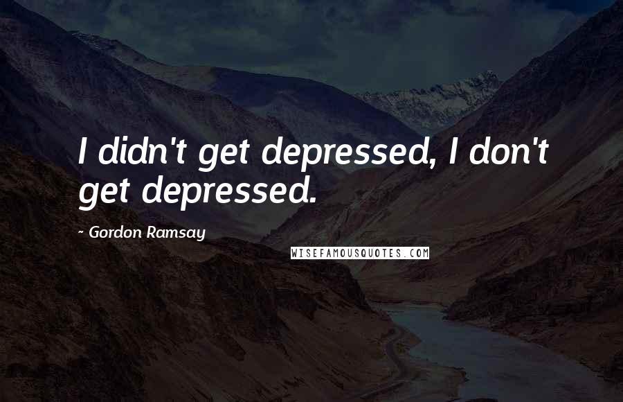 Gordon Ramsay quotes: I didn't get depressed, I don't get depressed.