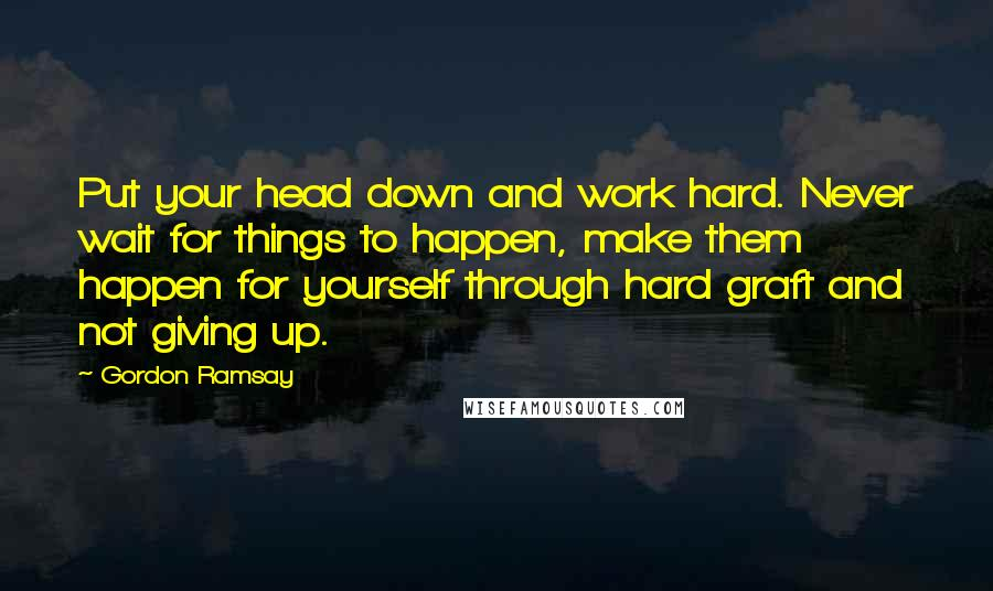Gordon Ramsay quotes: Put your head down and work hard. Never wait for things to happen, make them happen for yourself through hard graft and not giving up.