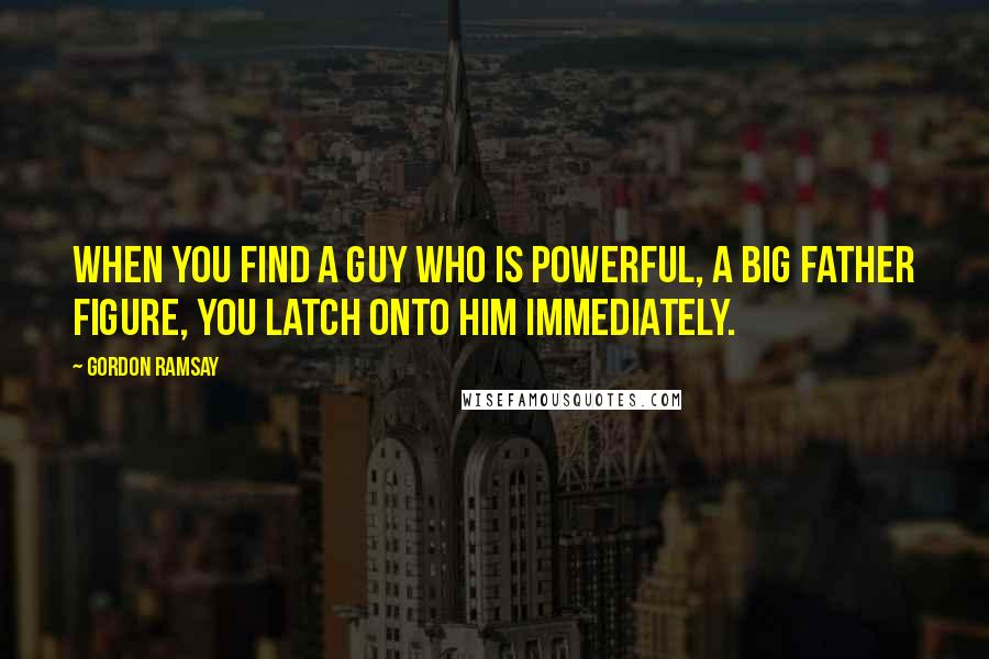 Gordon Ramsay quotes: When you find a guy who is powerful, a big father figure, you latch onto him immediately.