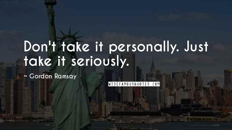 Gordon Ramsay quotes: Don't take it personally. Just take it seriously.
