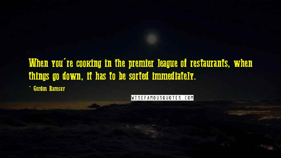 Gordon Ramsay quotes: When you're cooking in the premier league of restaurants, when things go down, it has to be sorted immediately.