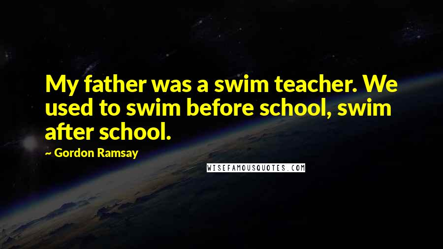 Gordon Ramsay quotes: My father was a swim teacher. We used to swim before school, swim after school.