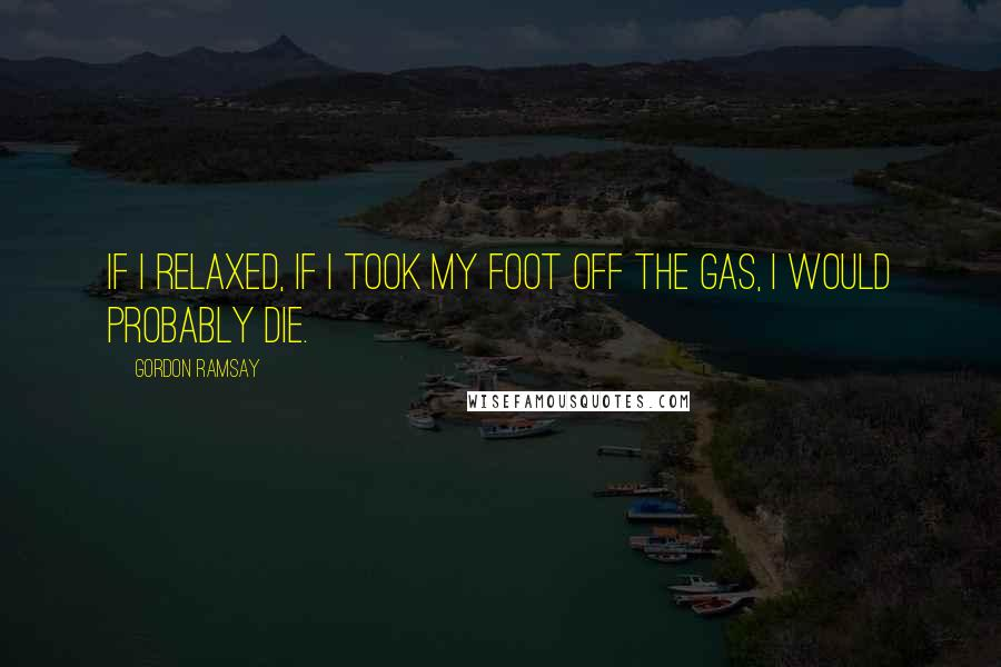 Gordon Ramsay quotes: If I relaxed, if I took my foot off the gas, I would probably die.