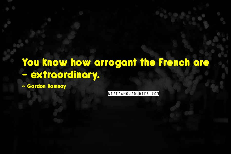Gordon Ramsay quotes: You know how arrogant the French are - extraordinary.