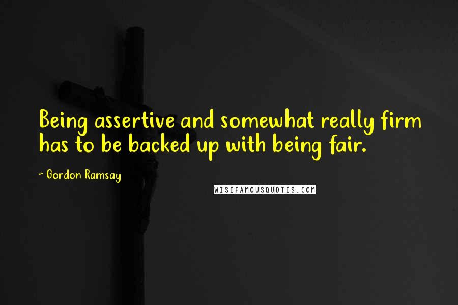 Gordon Ramsay quotes: Being assertive and somewhat really firm has to be backed up with being fair.