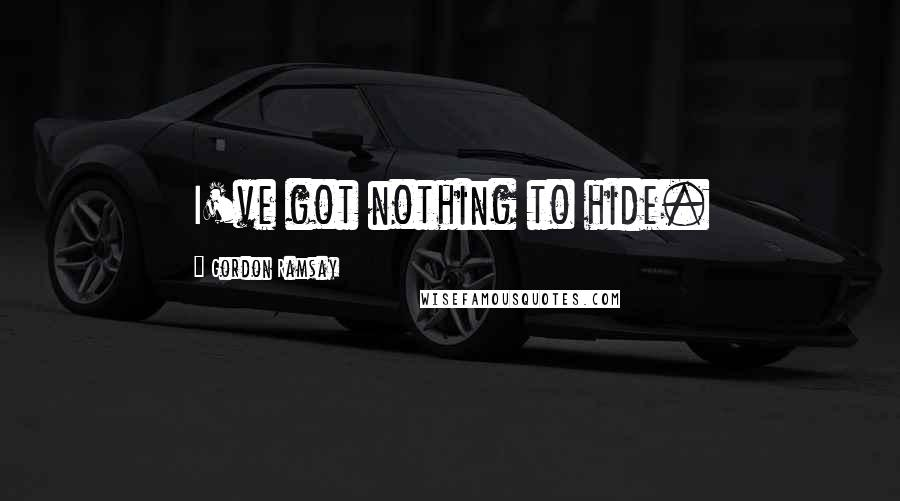 Gordon Ramsay quotes: I've got nothing to hide.