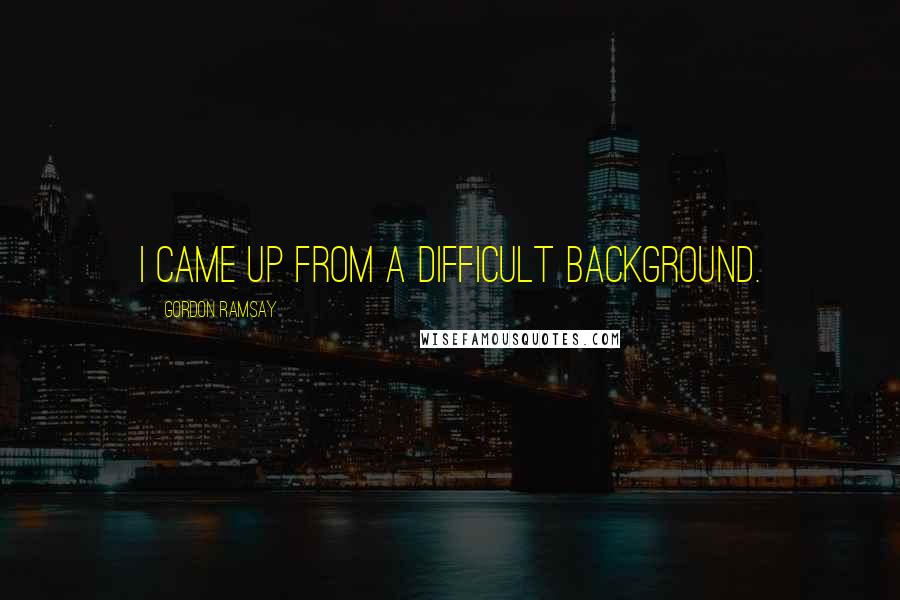 Gordon Ramsay quotes: I came up from a difficult background.