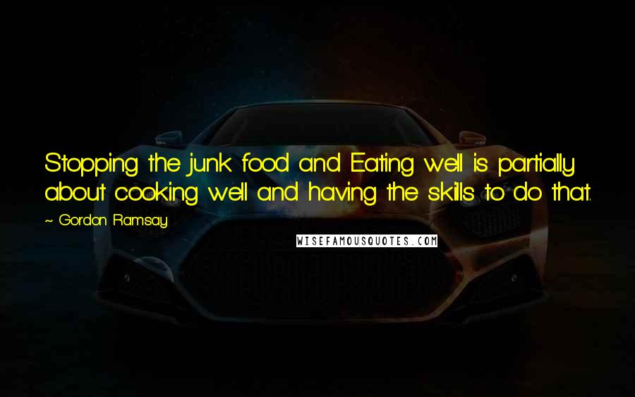Gordon Ramsay quotes: Stopping the junk food and Eating well is partially about cooking well and having the skills to do that.