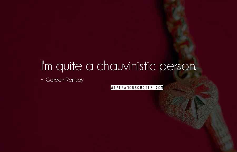 Gordon Ramsay quotes: I'm quite a chauvinistic person.