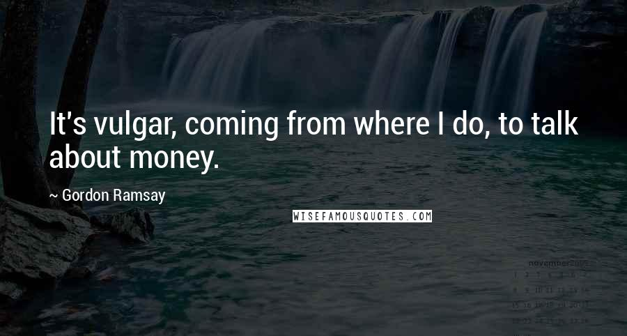 Gordon Ramsay quotes: It's vulgar, coming from where I do, to talk about money.