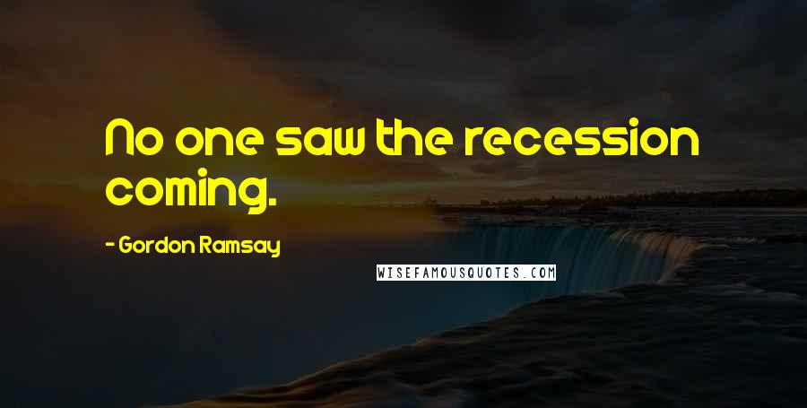 Gordon Ramsay quotes: No one saw the recession coming.