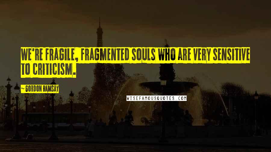 Gordon Ramsay quotes: We're fragile, fragmented souls who are very sensitive to criticism.