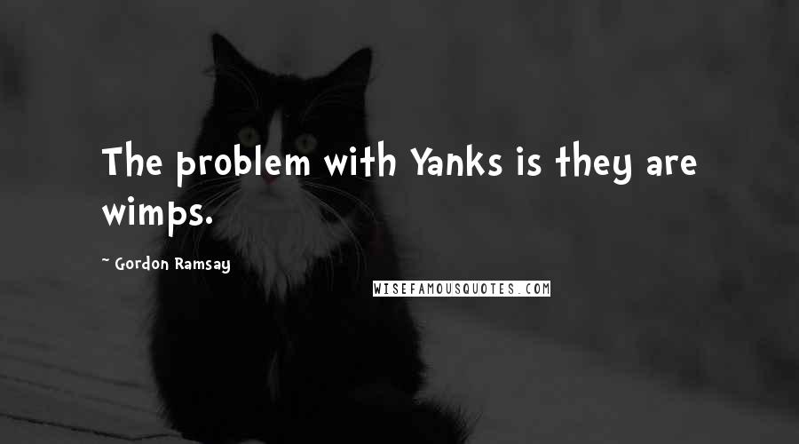 Gordon Ramsay quotes: The problem with Yanks is they are wimps.