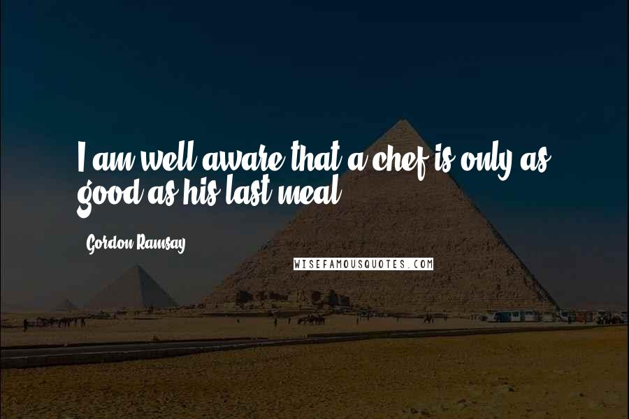 Gordon Ramsay quotes: I am well aware that a chef is only as good as his last meal.