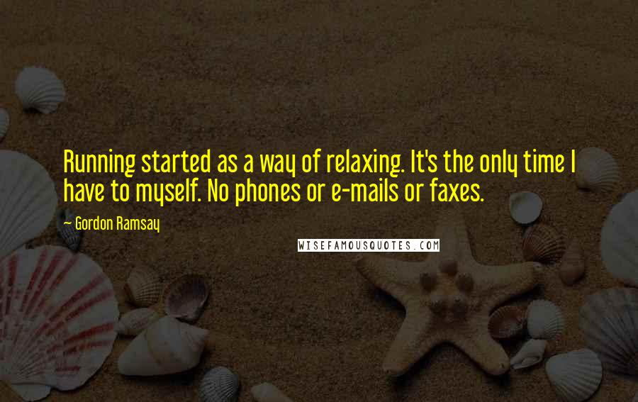 Gordon Ramsay quotes: Running started as a way of relaxing. It's the only time I have to myself. No phones or e-mails or faxes.
