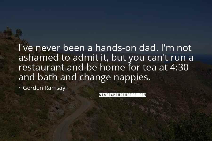 Gordon Ramsay quotes: I've never been a hands-on dad. I'm not ashamed to admit it, but you can't run a restaurant and be home for tea at 4:30 and bath and change nappies.