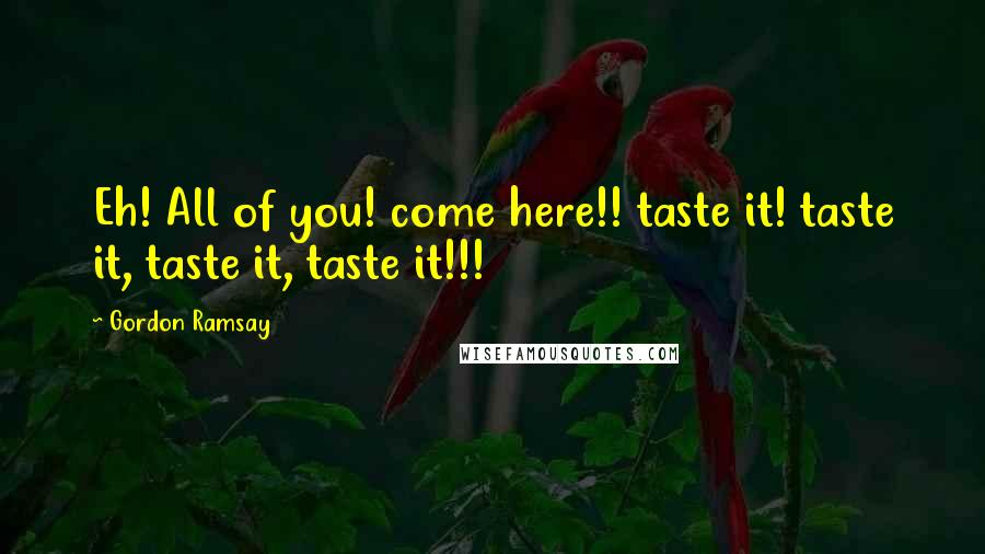 Gordon Ramsay quotes: Eh! All of you! come here!! taste it! taste it, taste it, taste it!!!