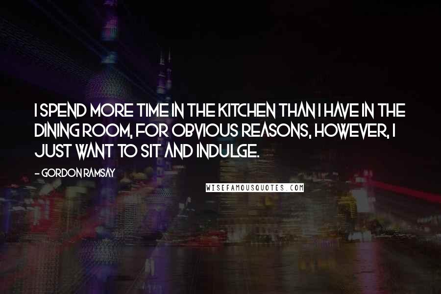 Gordon Ramsay quotes: I spend more time in the kitchen than I have in the dining room, for obvious reasons, however, I just want to sit and indulge.