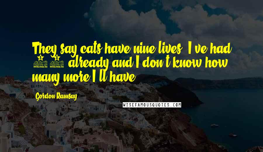 Gordon Ramsay quotes: They say cats have nine lives. I've had 12 already and I don't know how many more I'll have.