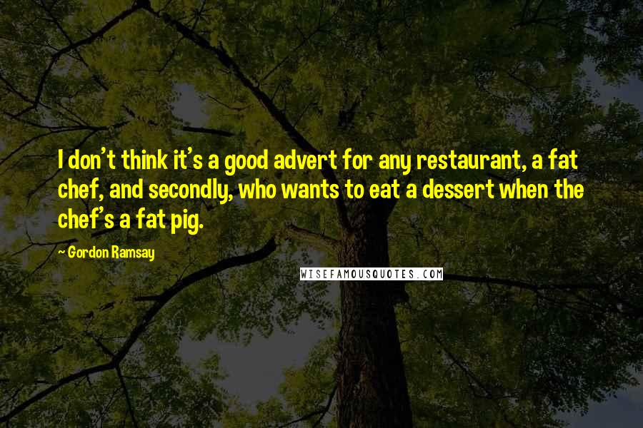 Gordon Ramsay quotes: I don't think it's a good advert for any restaurant, a fat chef, and secondly, who wants to eat a dessert when the chef's a fat pig.