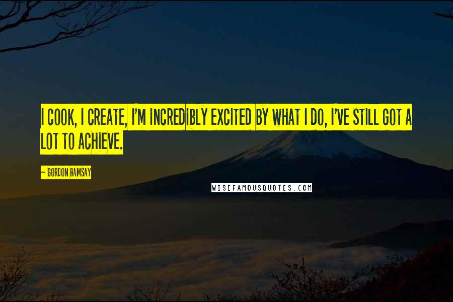 Gordon Ramsay quotes: I cook, I create, I'm incredibly excited by what I do, I've still got a lot to achieve.