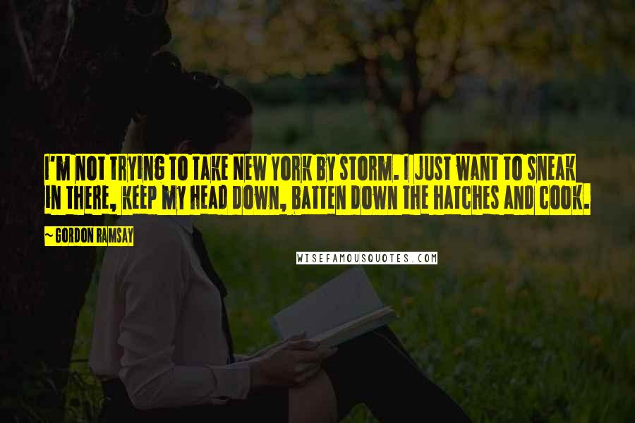 Gordon Ramsay quotes: I'm not trying to take New York by storm. I just want to sneak in there, keep my head down, batten down the hatches and cook.