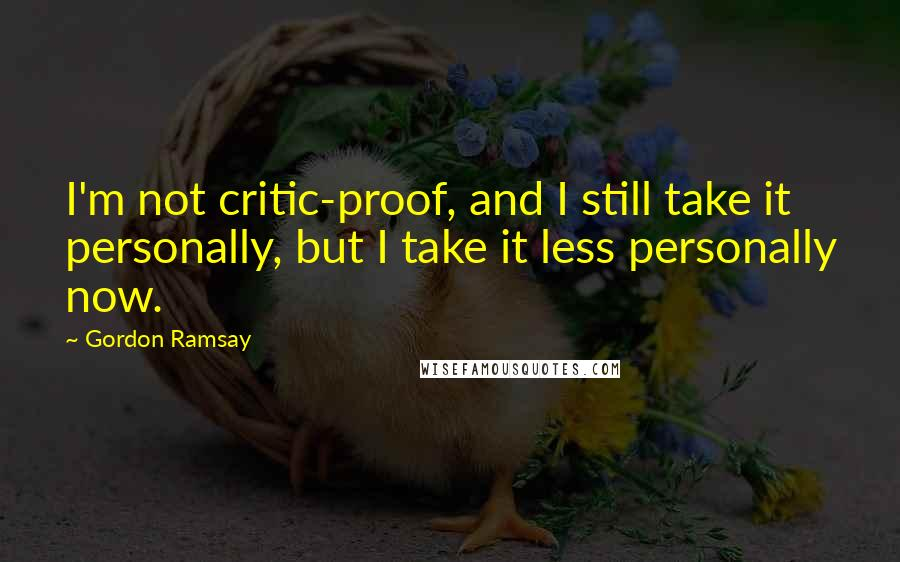 Gordon Ramsay quotes: I'm not critic-proof, and I still take it personally, but I take it less personally now.
