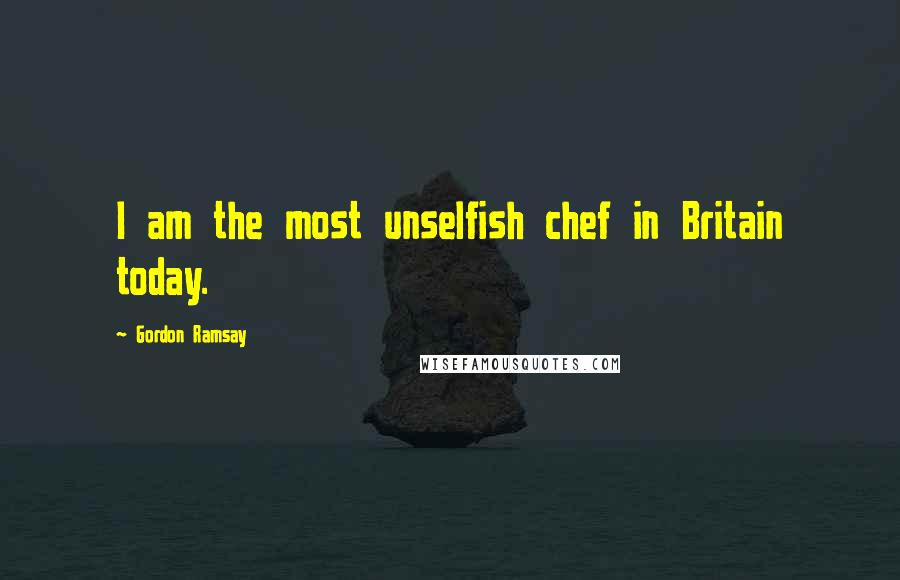 Gordon Ramsay quotes: I am the most unselfish chef in Britain today.