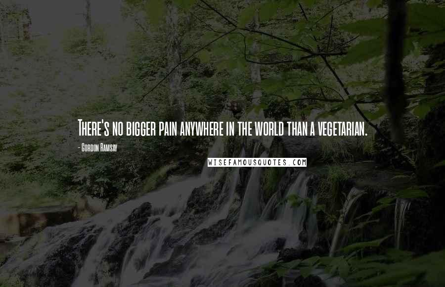 Gordon Ramsay quotes: There's no bigger pain anywhere in the world than a vegetarian.