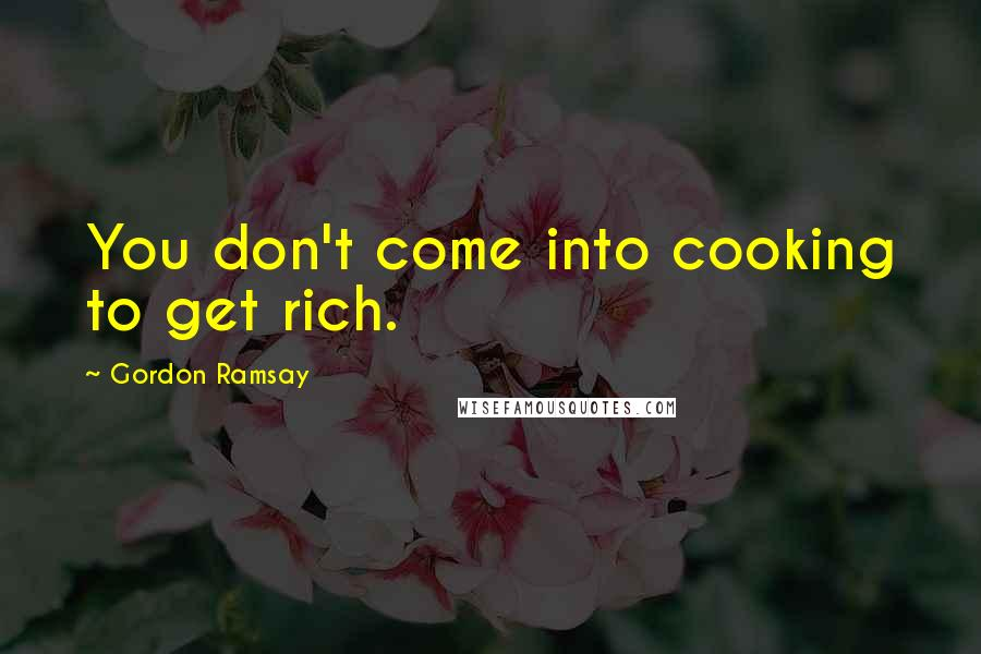 Gordon Ramsay quotes: You don't come into cooking to get rich.