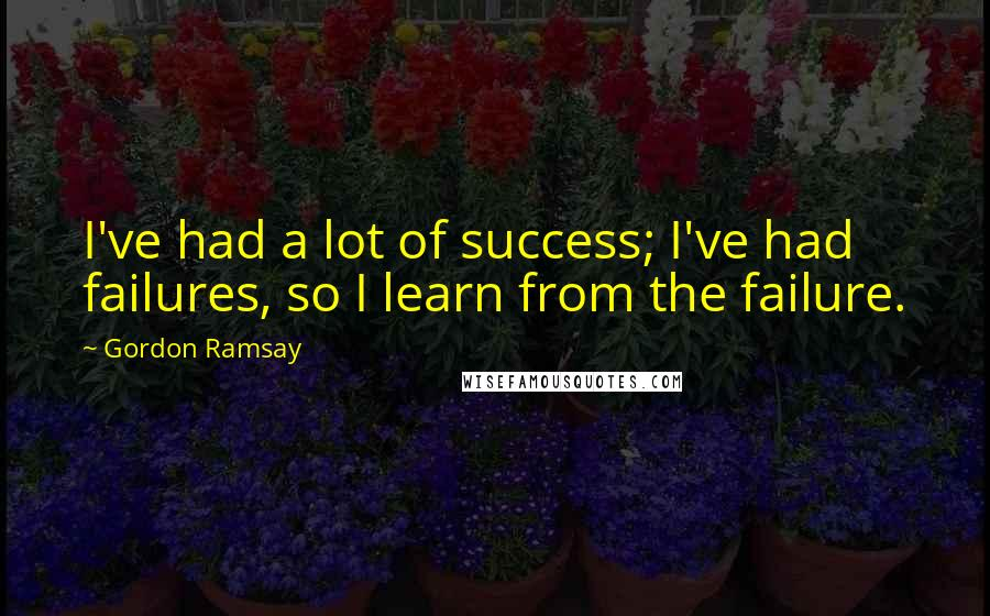 Gordon Ramsay quotes: I've had a lot of success; I've had failures, so I learn from the failure.
