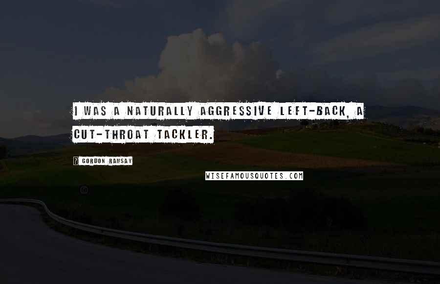 Gordon Ramsay quotes: I was a naturally aggressive left-back, a cut-throat tackler.