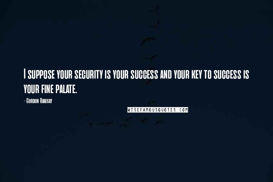 Gordon Ramsay quotes: I suppose your security is your success and your key to success is your fine palate.