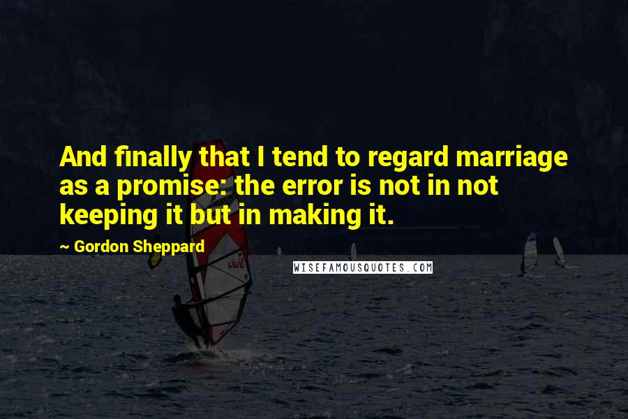 Gordon Sheppard quotes: And finally that I tend to regard marriage as a promise: the error is not in not keeping it but in making it.