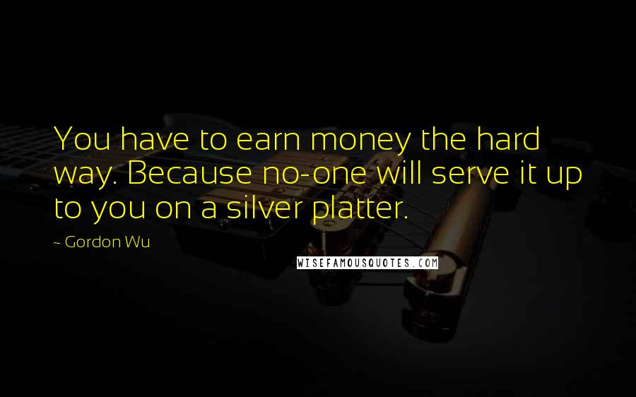 Gordon Wu quotes: You have to earn money the hard way. Because no-one will serve it up to you on a silver platter.