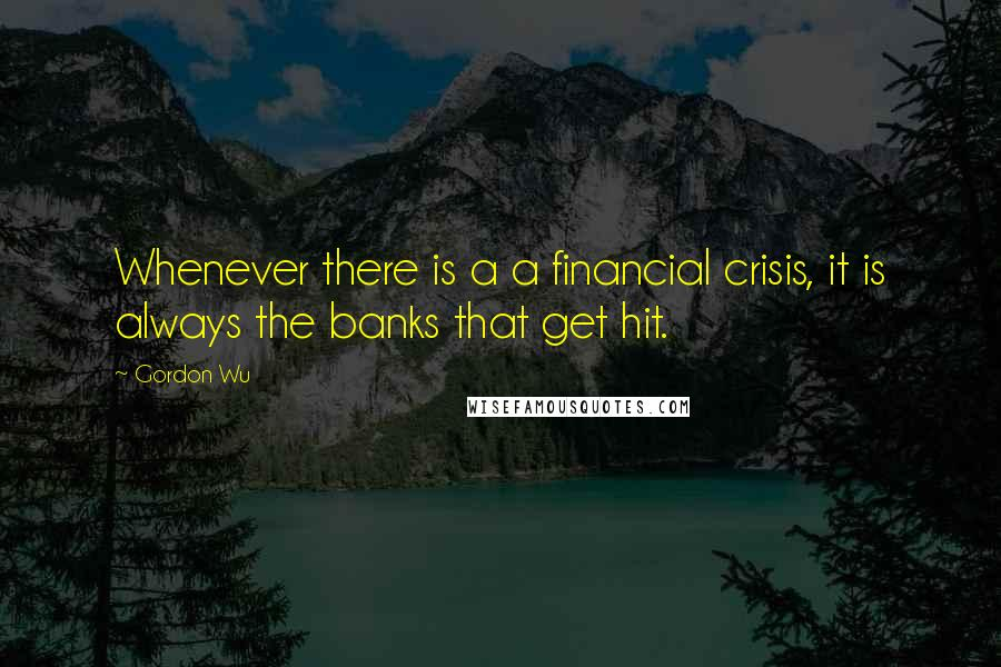 Gordon Wu quotes: Whenever there is a a financial crisis, it is always the banks that get hit.