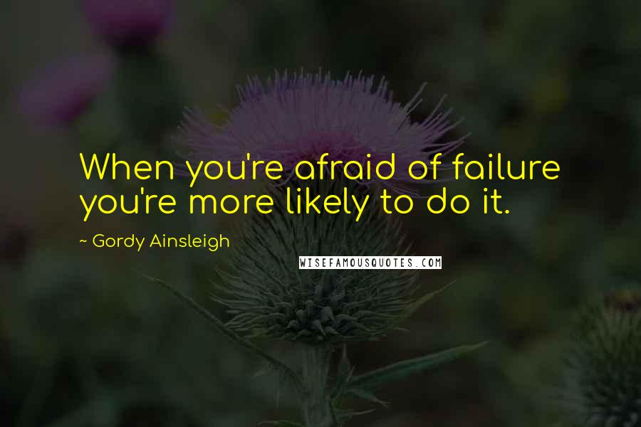 Gordy Ainsleigh quotes: When you're afraid of failure you're more likely to do it.