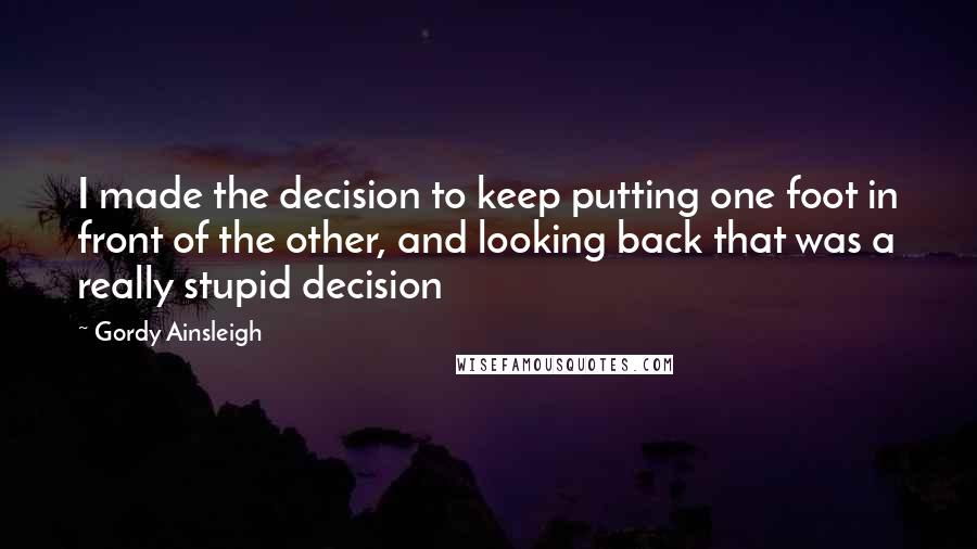 Gordy Ainsleigh quotes: I made the decision to keep putting one foot in front of the other, and looking back that was a really stupid decision