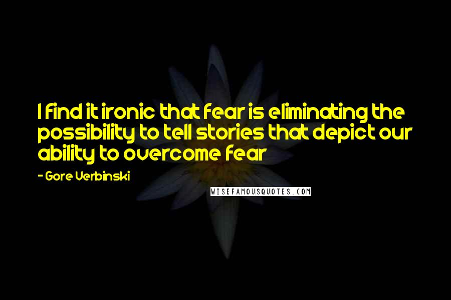Gore Verbinski quotes: I find it ironic that fear is eliminating the possibility to tell stories that depict our ability to overcome fear