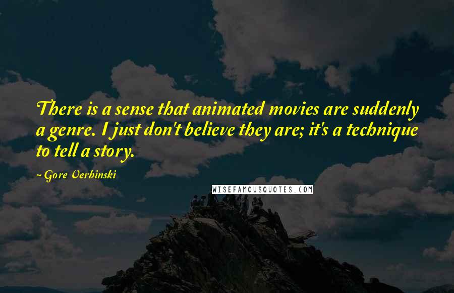 Gore Verbinski quotes: There is a sense that animated movies are suddenly a genre. I just don't believe they are; it's a technique to tell a story.