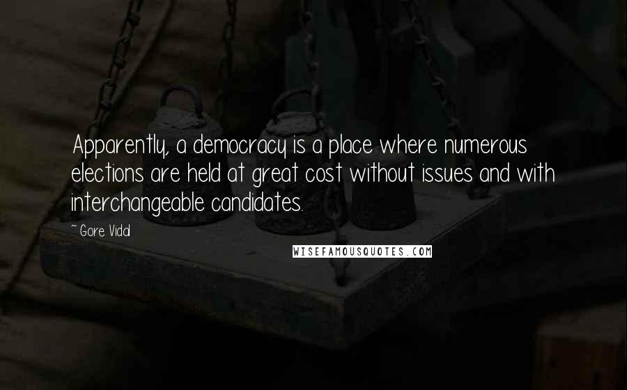 Gore Vidal quotes: Apparently, a democracy is a place where numerous elections are held at great cost without issues and with interchangeable candidates.